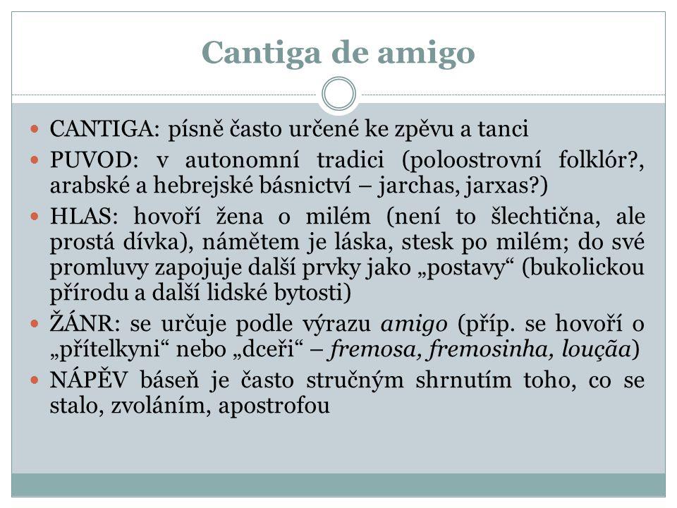 Cantiga de amigo CANTIGA: písně často určené ke zpěvu a tanci PUVOD: v autonomní tradici (poloostrovní folklór?, arabské a hebrejské básnictví – jarch