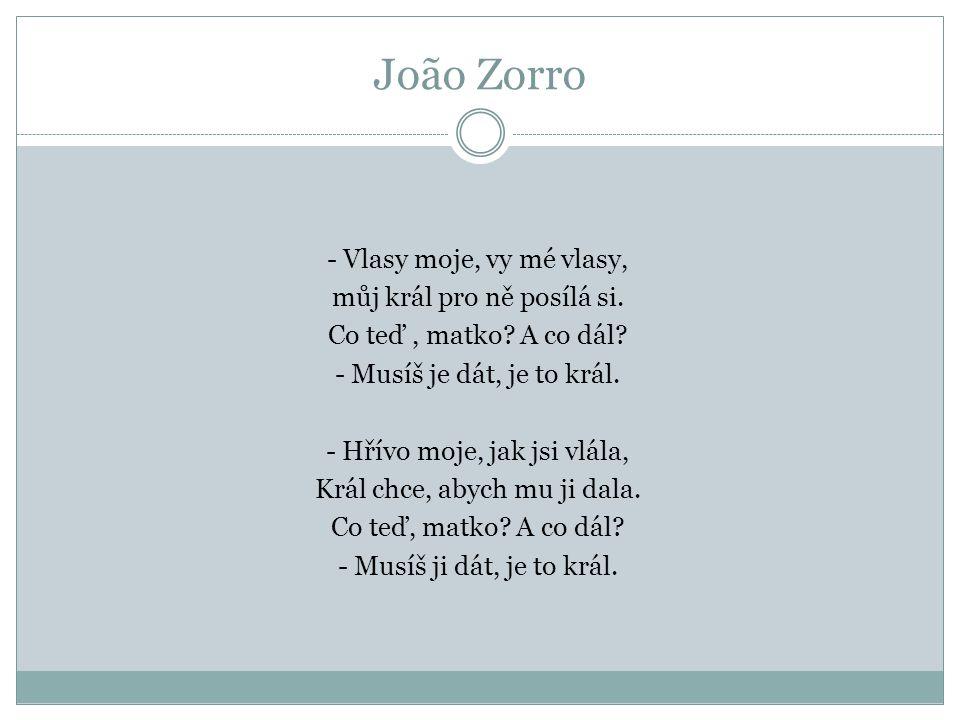 João Zorro - Vlasy moje, vy mé vlasy, můj král pro ně posílá si. Co teď, matko? A co dál? - Musíš je dát, je to král. - Hřívo moje, jak jsi vlála, Krá