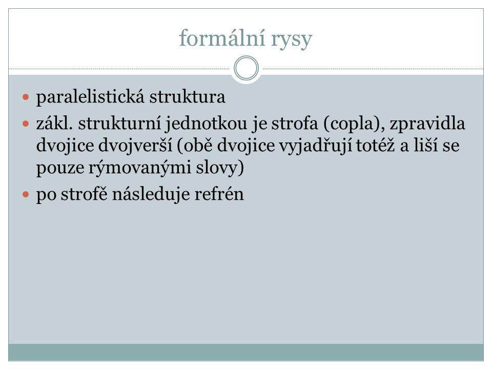 formální rysy paralelistická struktura zákl. strukturní jednotkou je strofa (copla), zpravidla dvojice dvojverší (obě dvojice vyjadřují totéž a liší s