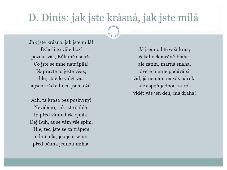 D. Dinis: jak jste krásná, jak jste milá Jak jste krásná, jak jste milá! Byla-li to vůle boží poznat vás, Bůh mě i souží. Co jste se mne natrápila! Na