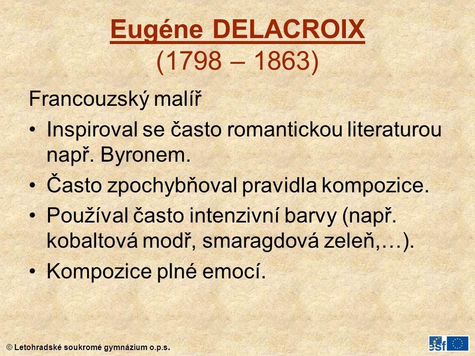 © Letohradské soukromé gymnázium o.p.s. Eugéne DELACROIX (1798 – 1863) Francouzský malíř Inspiroval se často romantickou literaturou např. Byronem. Ča