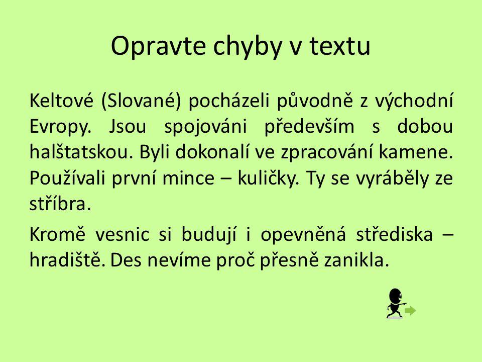 Opravte chyby v textu Keltové (Slované) pocházeli původně z východní Evropy. Jsou spojováni především s dobou halštatskou. Byli dokonalí ve zpracování