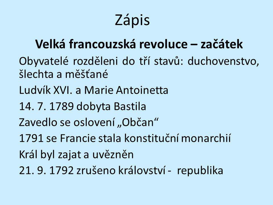 Zápis Velká francouzská revoluce – začátek Obyvatelé rozděleni do tří stavů: duchovenstvo, šlechta a měšťané Ludvík XVI. a Marie Antoinetta 14. 7. 178