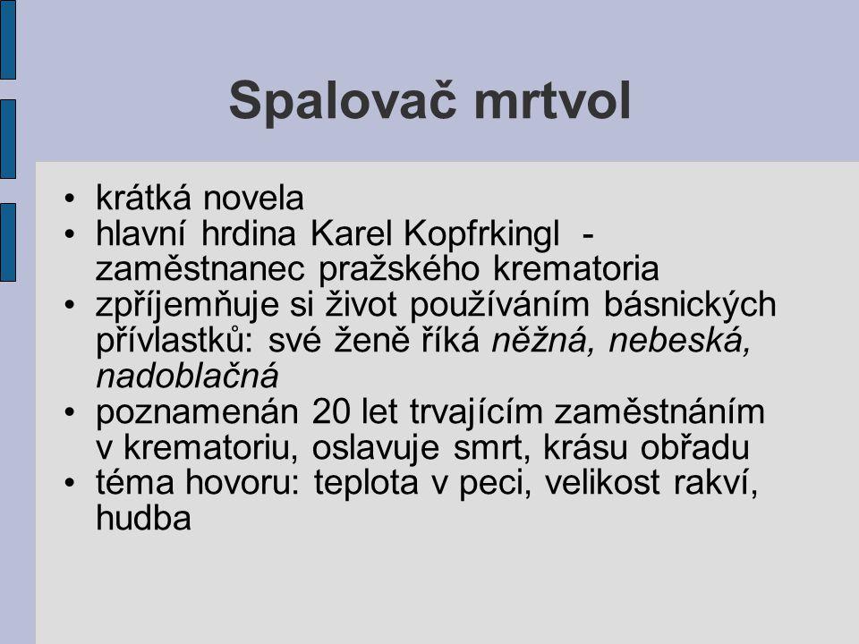 Spalovač mrtvol krátká novela hlavní hrdina Karel Kopfrkingl - zaměstnanec pražského krematoria zpříjemňuje si život používáním básnických přívlastků: