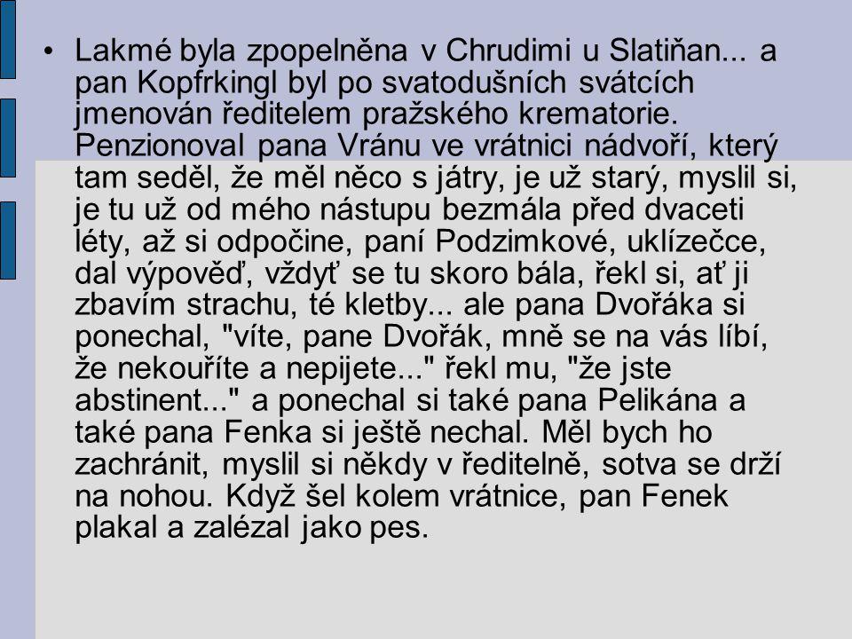 Lakmé byla zpopelněna v Chrudimi u Slatiňan... a pan Kopfrkingl byl po svatodušních svátcích jmenován ředitelem pražského krematorie. Penzionoval pana