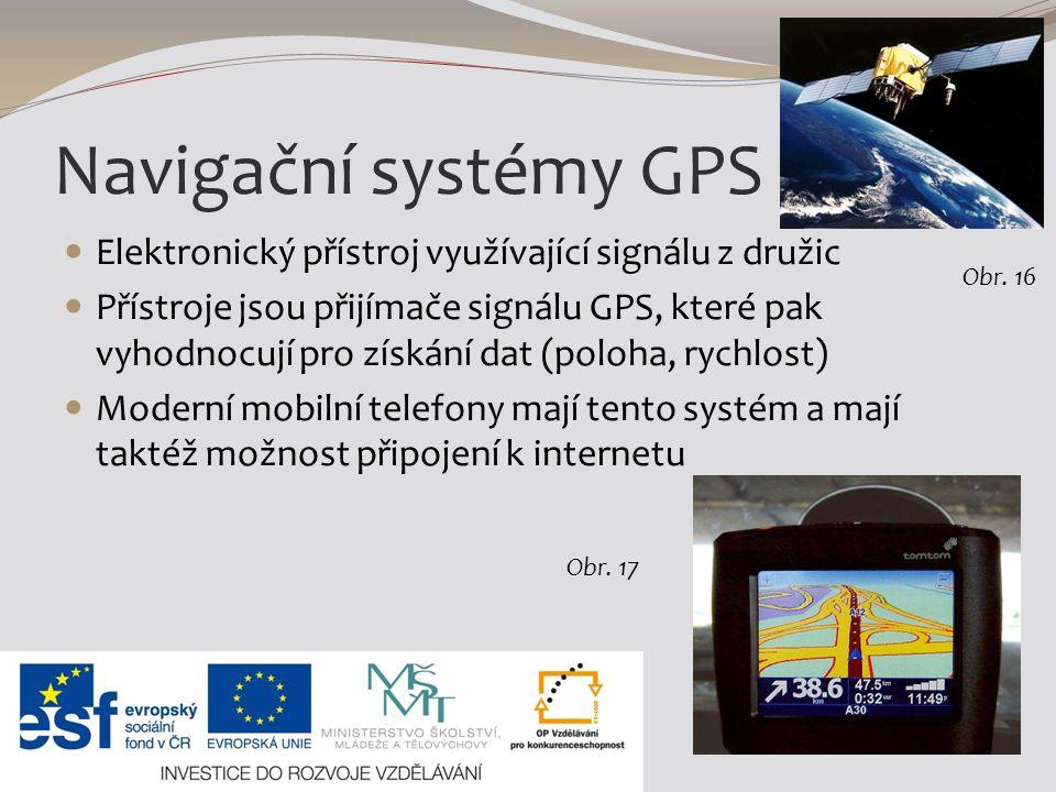 Navigační systémy GPS Elektronický přístroj využívající signálu z družic Přístroje jsou přijímače signálu GPS, které pak vyhodnocují pro získání dat (poloha, rychlost) Moderní mobilní telefony mají tento systém a mají taktéž možnost připojení k internetu Obr.