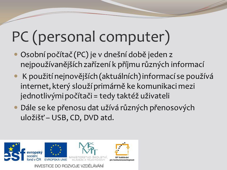 PC (personal computer) Osobní počítač (PC) je v dnešní době jeden z nejpoužívanějších zařízení k příjmu různých informací K použití nejnovějších (aktuálních) informací se používá internet, který slouží primárně ke komunikaci mezi jednotlivými počítači = tedy taktéž uživateli Dále se ke přenosu dat užívá různých přenosových uložišť – USB, CD, DVD atd.