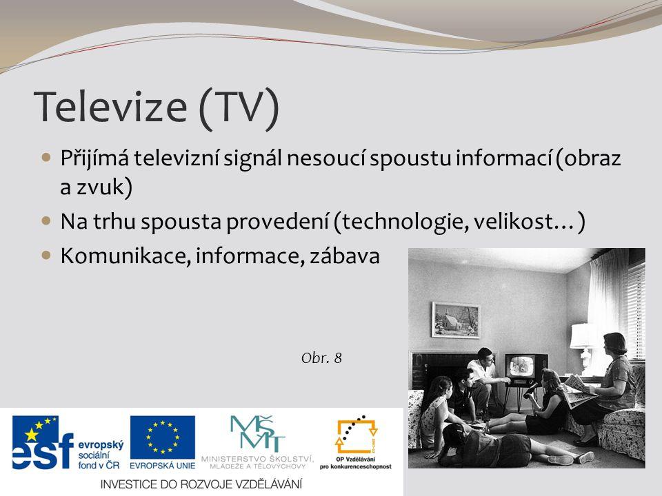 Televize (TV) Přijímá televizní signál nesoucí spoustu informací (obraz a zvuk) Na trhu spousta provedení (technologie, velikost…) Komunikace, informace, zábava Obr.