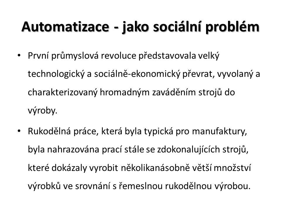 Automatizace - jako sociální problém První průmyslová revoluce představovala velký technologický a sociálně-ekonomický převrat, vyvolaný a charakteriz