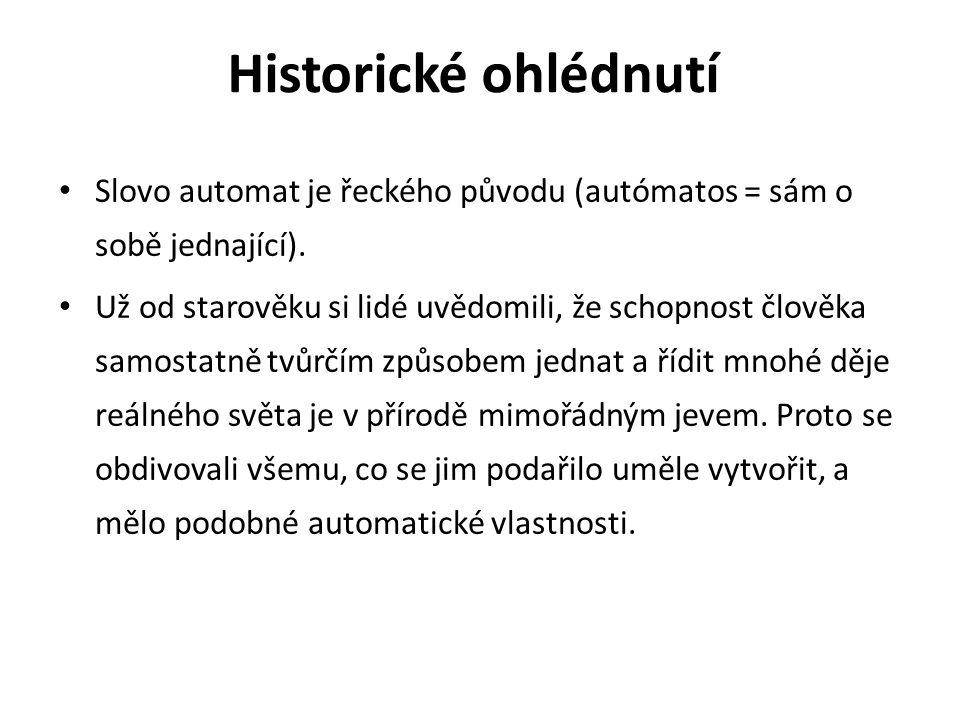Historické ohlédnutí Slovo automat je řeckého původu (autómatos = sám o sobě jednající). Už od starověku si lidé uvědomili, že schopnost člověka samos