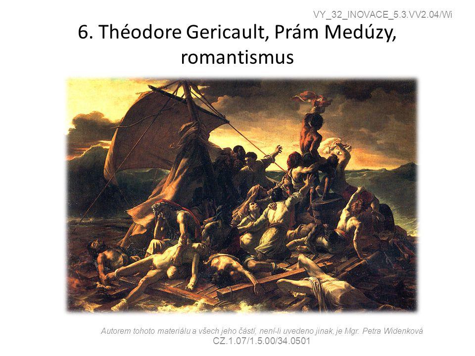 6. Théodore Gericault, Prám Medúzy, romantismus VY_32_INOVACE_5.3.VV2.04/Wi Autorem tohoto materiálu a všech jeho částí, není-li uvedeno jinak, je Mgr