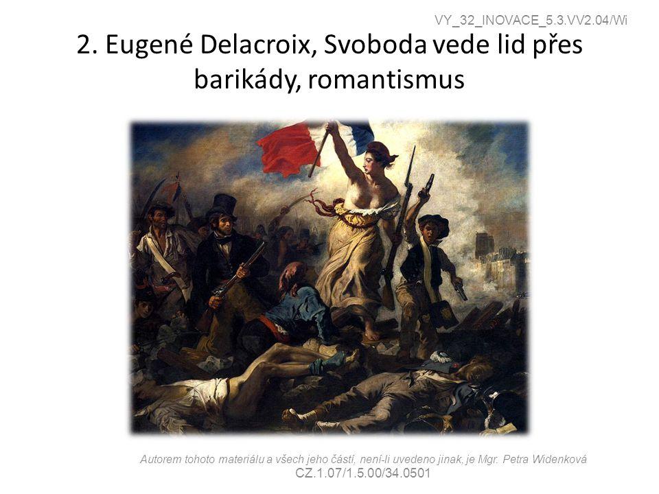 2. Eugené Delacroix, Svoboda vede lid přes barikády, romantismus VY_32_INOVACE_5.3.VV2.04/Wi Autorem tohoto materiálu a všech jeho částí, není-li uved