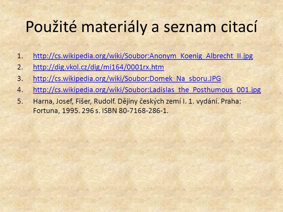Použité materiály a seznam citací 1.http://cs.wikipedia.org/wiki/Soubor:Anonym_Koenig_Albrecht_II.jpghttp://cs.wikipedia.org/wiki/Soubor:Anonym_Koenig_Albrecht_II.jpg 2.http://dig.vkol.cz/dig/mi164/0001rx.htmhttp://dig.vkol.cz/dig/mi164/0001rx.htm 3.http://cs.wikipedia.org/wiki/Soubor:Domek_Na_sboru.JPGhttp://cs.wikipedia.org/wiki/Soubor:Domek_Na_sboru.JPG 4.http://cs.wikipedia.org/wiki/Soubor:Ladislas_the_Posthumous_001.jpghttp://cs.wikipedia.org/wiki/Soubor:Ladislas_the_Posthumous_001.jpg 5.Harna, Josef, Fišer, Rudolf.
