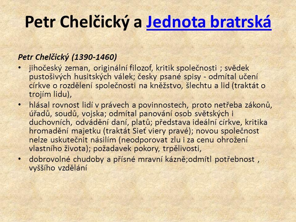 Petr Chelčický a Jednota bratrskáJednota bratrská Petr Chelčický (1390-1460) jihočeský zeman, originální filozof, kritik společnosti ; svědek pustošivých husitských válek; česky psané spisy - odmítal učení církve o rozdělení společnosti na kněžstvo, šlechtu a lid (traktát o trojím lidu), hlásal rovnost lidí v právech a povinnostech, proto netřeba zákonů, úřadů, soudů, vojska; odmítal panování osob světských i duchovních, odvádění daní, platů; představa ideální církve, kritika hromadění majetku (traktát Sieť viery pravé); novou společnost nelze uskutečnit násilím (neodporovat zlu i za cenu ohrožení vlastního života); požadavek pokory, trpělivosti, dobrovolné chudoby a přísné mravní kázně;odmítl potřebnost, vyššího vzdělání