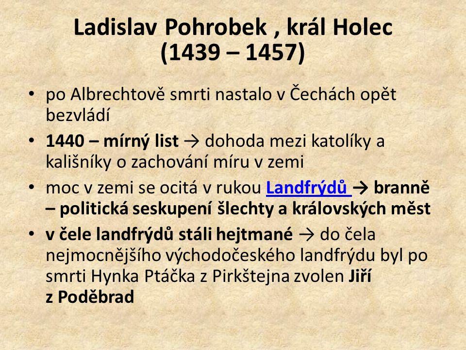 Ladislav Pohrobek, král Holec (1439 – 1457) po Albrechtově smrti nastalo v Čechách opět bezvládí 1440 – mírný list → dohoda mezi katolíky a kališníky