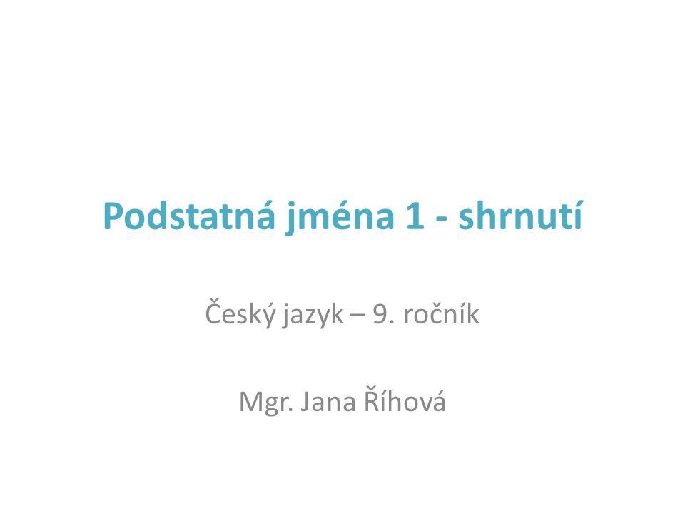 Podstatná jména 1 - shrnutí Český jazyk – 9. ročník Mgr. Jana Říhová