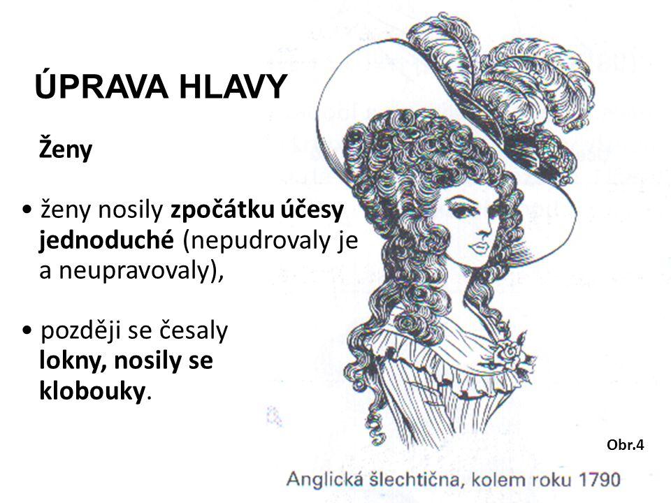ÚPRAVA HLAVY Ženy ženy nosily zpočátku účesy jednoduché (nepudrovaly je a neupravovaly), později se česaly lokny, nosily se klobouky. Obr.4