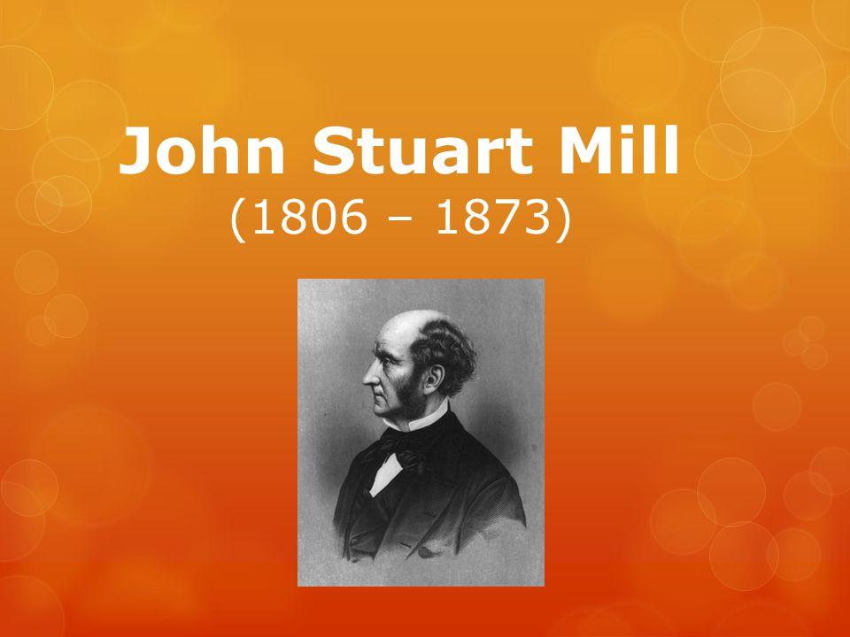 John Stuart Mill Ze života:  Anglický filozof, ekonom a politolog, představitel pozitivismu a empirismu  Studoval práva, později se stal úředníkem britské východoindické společnosti  Ve vyšším věku byl liberálním poslancem  Zastával práva dělníků a žen, všeobecné volební právo, tedy podporoval demokracii