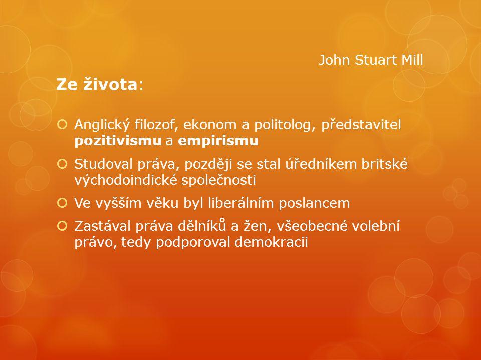 John Stuart Mill Ze života:  Anglický filozof, ekonom a politolog, představitel pozitivismu a empirismu  Studoval práva, později se stal úředníkem b