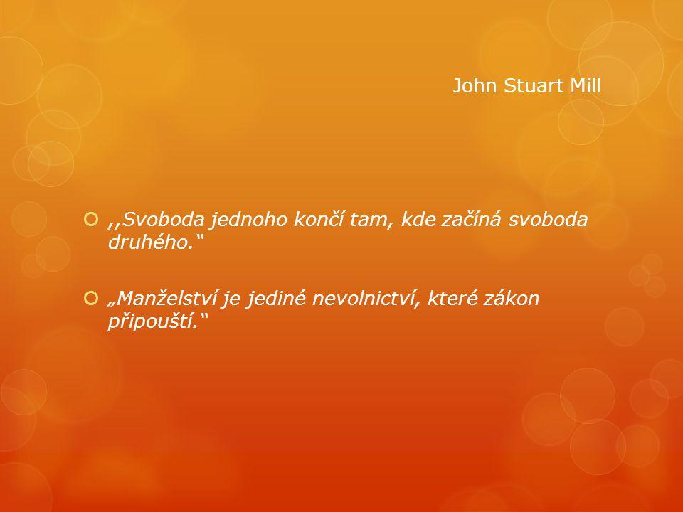 """,,Svoboda jednoho končí tam, kde začíná svoboda druhého.""""  """"Manželství je jediné nevolnictví, které zákon připouští."""" John Stuart Mill"""
