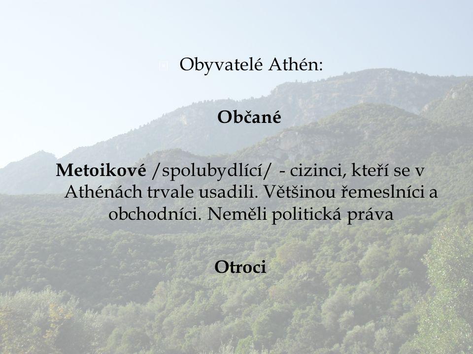  Obyvatelé Athén: Občané Metoikové /spolubydlící/ - cizinci, kteří se v Athénách trvale usadili. Většinou řemeslníci a obchodníci. Neměli politická p
