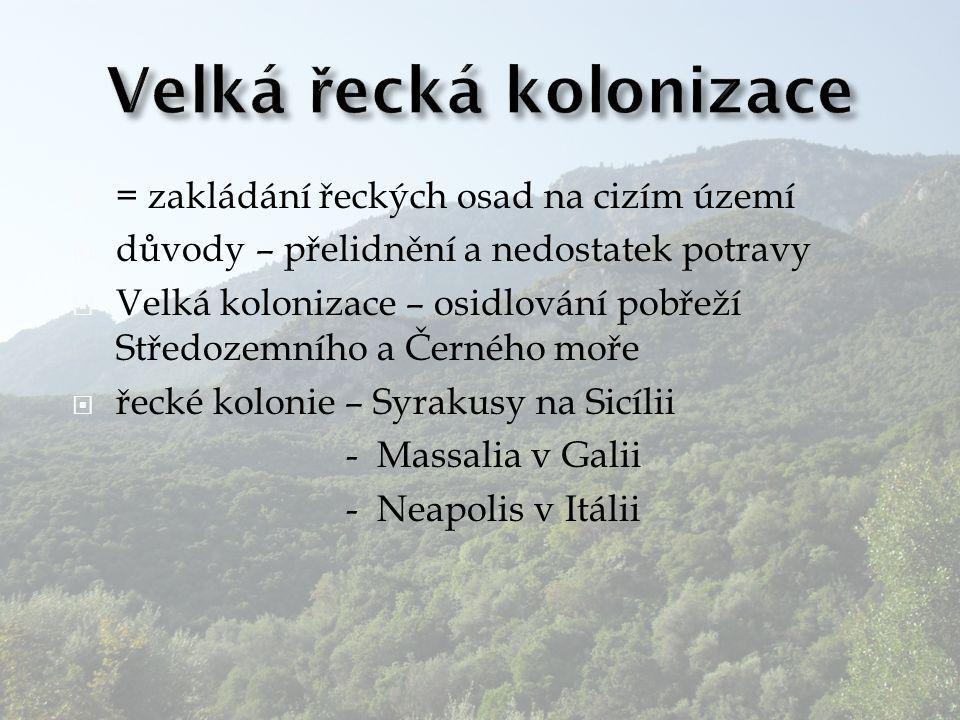 = zakládání řeckých osad na cizím území  důvody – přelidnění a nedostatek potravy  Velká kolonizace – osidlování pobřeží Středozemního a Černého m