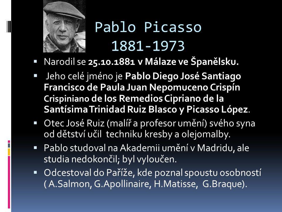 Pablo Picasso 1881-1973  Narodil se 25.10.1881 v Málaze ve Španělsku.  Jeho celé jméno je Pablo Diego José Santiago Francisco de Paula Juan Nepomuce