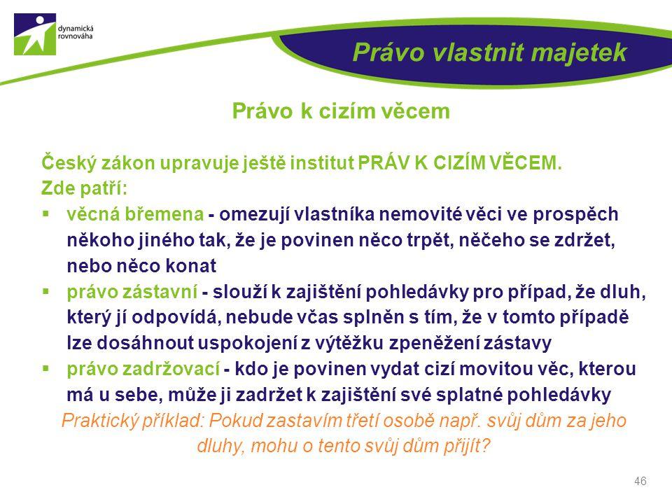 46 Právo vlastnit majetek Právo k cizím věcem Český zákon upravuje ještě institut PRÁV K CIZÍM VĚCEM.