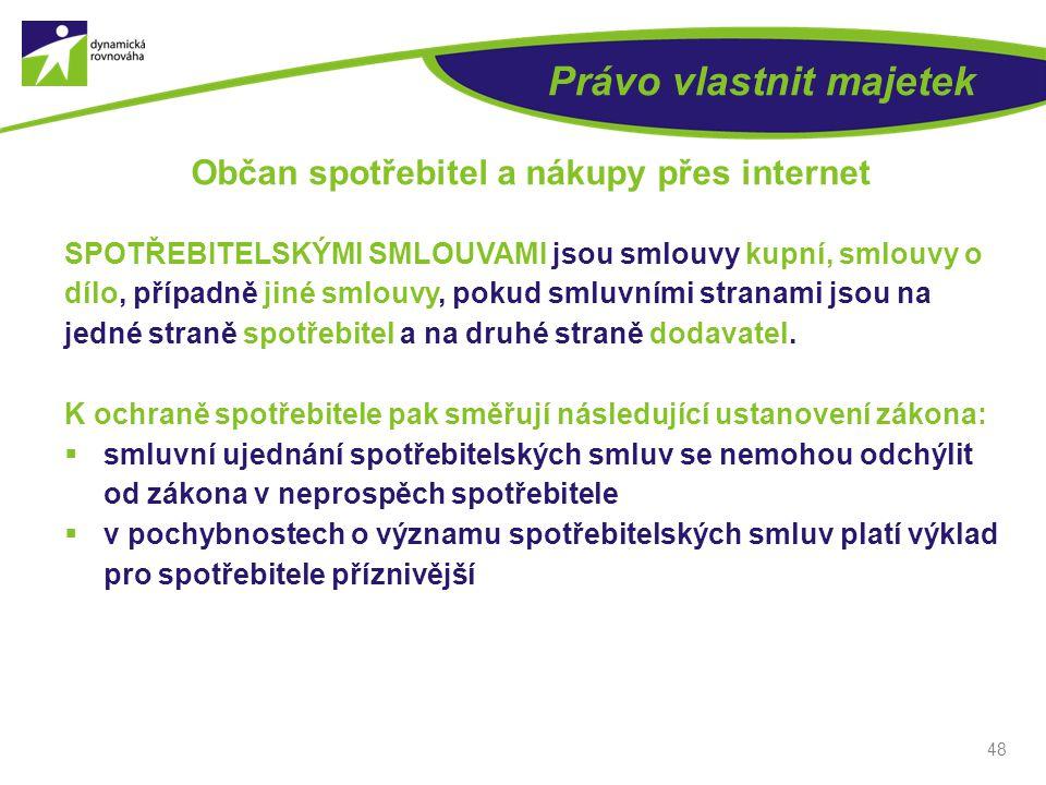 48 Právo vlastnit majetek Občan spotřebitel a nákupy přes internet SPOTŘEBITELSKÝMI SMLOUVAMI jsou smlouvy kupní, smlouvy o dílo, případně jiné smlouv