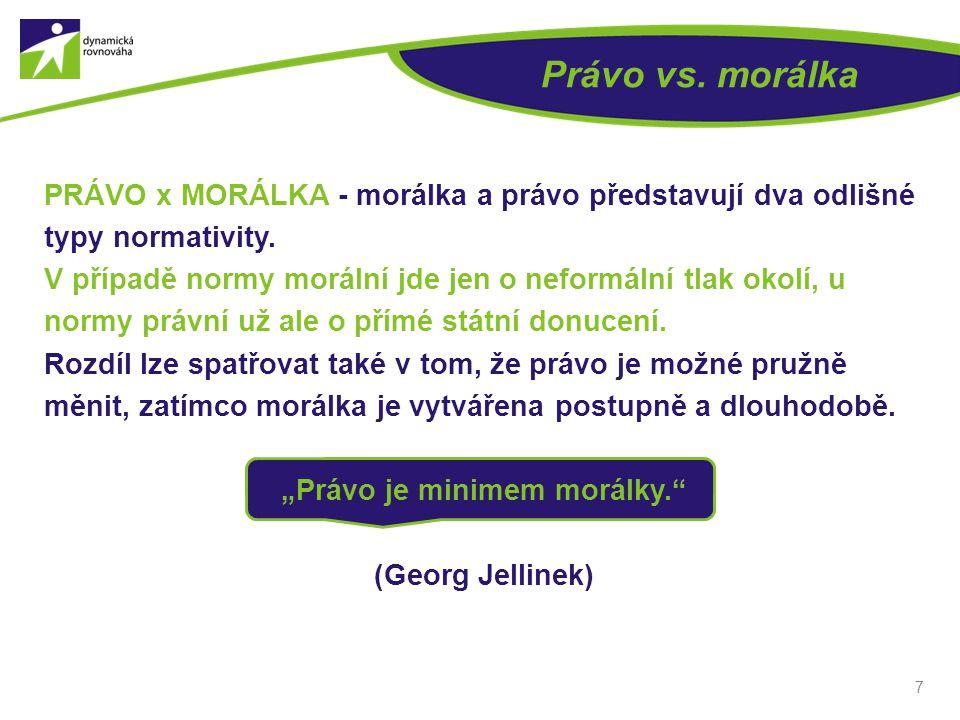 PRÁVO x MORÁLKA - morálka a právo představují dva odlišné typy normativity. V případě normy morální jde jen o neformální tlak okolí, u normy právní už