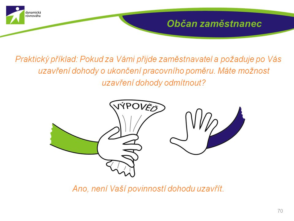Občan zaměstnanec Praktický příklad: Pokud za Vámi přijde zaměstnavatel a požaduje po Vás uzavření dohody o ukončení pracovního poměru. Máte možnost u