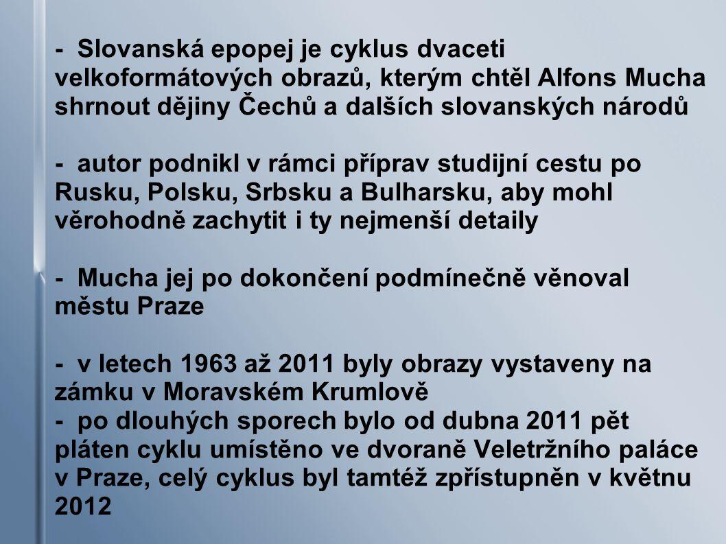 - Slovanská epopej je cyklus dvaceti velkoformátových obrazů, kterým chtěl Alfons Mucha shrnout dějiny Čechů a dalších slovanských národů - autor podnikl v rámci příprav studijní cestu po Rusku, Polsku, Srbsku a Bulharsku, aby mohl věrohodně zachytit i ty nejmenší detaily - Mucha jej po dokončení podmínečně věnoval městu Praze - v letech 1963 až 2011 byly obrazy vystaveny na zámku v Moravském Krumlově - po dlouhých sporech bylo od dubna 2011 pět pláten cyklu umístěno ve dvoraně Veletržního paláce v Praze, celý cyklus byl tamtéž zpřístupněn v květnu 2012