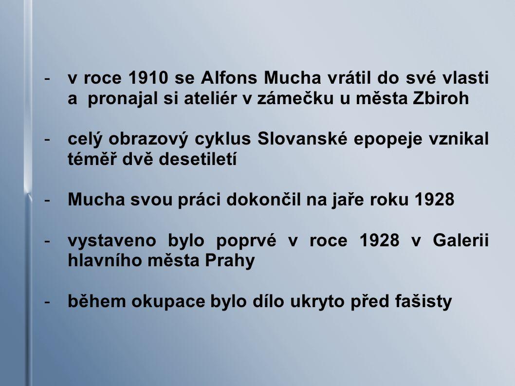 -v roce 1910 se Alfons Mucha vrátil do své vlasti a pronajal si ateliér v zámečku u města Zbiroh -celý obrazový cyklus Slovanské epopeje vznikal téměř dvě desetiletí -Mucha svou práci dokončil na jaře roku 1928 -vystaveno bylo poprvé v roce 1928 v Galerii hlavního města Prahy -během okupace bylo dílo ukryto před fašisty