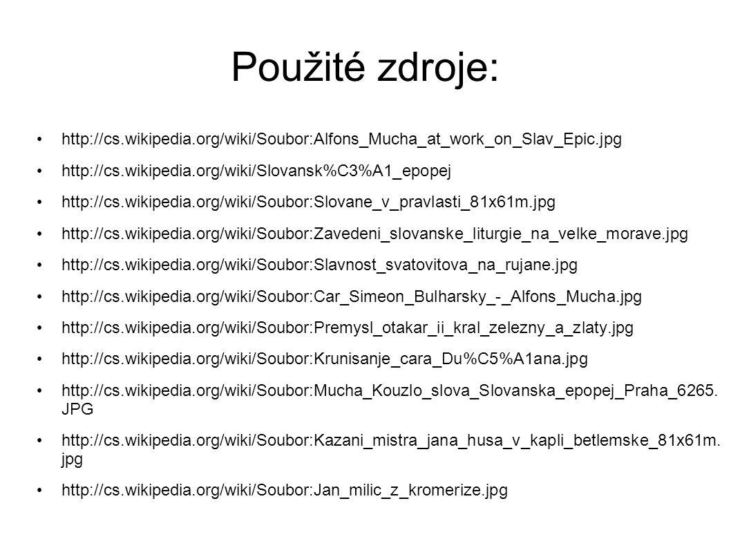 Použité zdroje: http://cs.wikipedia.org/wiki/Soubor:Alfons_Mucha_at_work_on_Slav_Epic.jpg http://cs.wikipedia.org/wiki/Slovansk%C3%A1_epopej http://cs.wikipedia.org/wiki/Soubor:Slovane_v_pravlasti_81x61m.jpg http://cs.wikipedia.org/wiki/Soubor:Zavedeni_slovanske_liturgie_na_velke_morave.jpg http://cs.wikipedia.org/wiki/Soubor:Slavnost_svatovitova_na_rujane.jpg http://cs.wikipedia.org/wiki/Soubor:Car_Simeon_Bulharsky_-_Alfons_Mucha.jpg http://cs.wikipedia.org/wiki/Soubor:Premysl_otakar_ii_kral_zelezny_a_zlaty.jpg http://cs.wikipedia.org/wiki/Soubor:Krunisanje_cara_Du%C5%A1ana.jpg http://cs.wikipedia.org/wiki/Soubor:Mucha_Kouzlo_slova_Slovanska_epopej_Praha_6265.