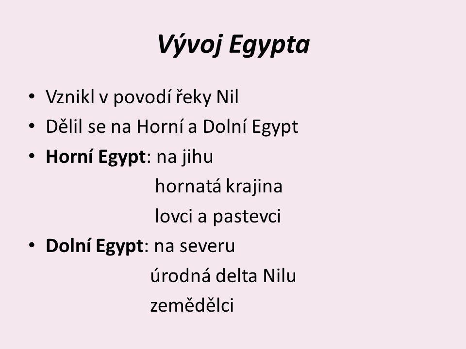 Vývoj Egypta Vznikl v povodí řeky Nil Dělil se na Horní a Dolní Egypt Horní Egypt: na jihu hornatá krajina lovci a pastevci Dolní Egypt: na severu úro