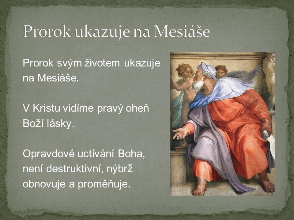 Prorok svým životem ukazuje na Mesiáše. V Kristu vidíme pravý oheň Boží lásky.