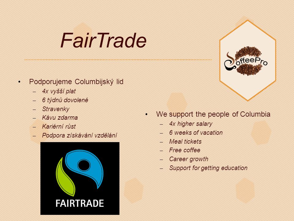 FairTrade Podporujeme Columbijský lid – 4x vyšší plat – 6 týdnů dovolené – Stravenky – Kávu zdarma – Kariérní růst – Podpora získávání vzdělání We support the people of Columbia – 4x higher salary – 6 weeks of vacation – Meal tickets – Free coffee – Career growth – Support for getting education