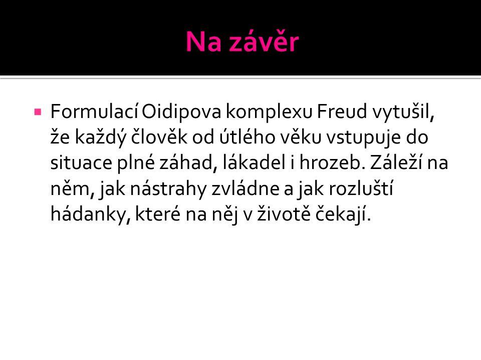  Formulací Oidipova komplexu Freud vytušil, že každý člověk od útlého věku vstupuje do situace plné záhad, lákadel i hrozeb.