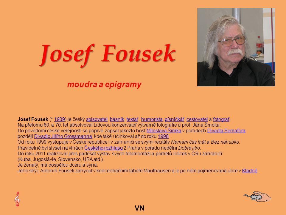VN Josef Fousek (* 1939) je český spisovatel, básník, textař, humorista, písničkář, cestovatel a fotograf.1939spisovatelbásníktextařhumoristapísničkářcestovatelfotograf Na přelomu 60.