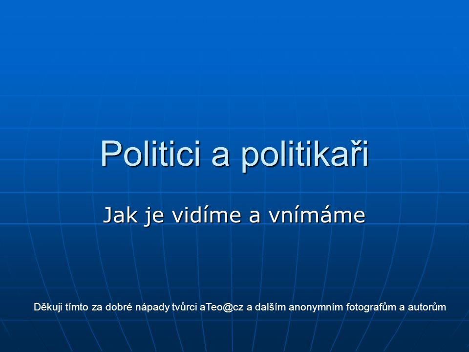 Politici a politikaři Jak je vidíme a vnímáme Děkuji tímto za dobré nápady tvůrci aTeo@cz a dalším anonymním fotografům a autorům
