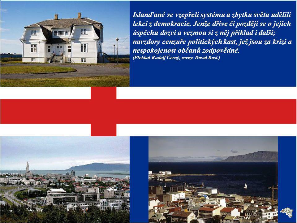 Toto je stručná historie islandské revoluce: odstoupení celé vlády, znárodnění největší banky, obecné referendum, v němž lidé hlasují o závažných ekonomických rozhodnutích, uvěznění lidí odpovědných za krizi a přepsání ústavy přímo občany.