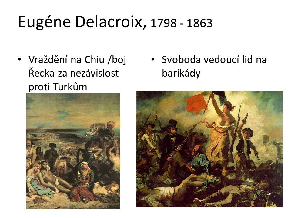 Eugéne Delacroix, 1798 - 1863 Vraždění na Chiu /boj Řecka za nezávislost proti Turkům Svoboda vedoucí lid na barikády