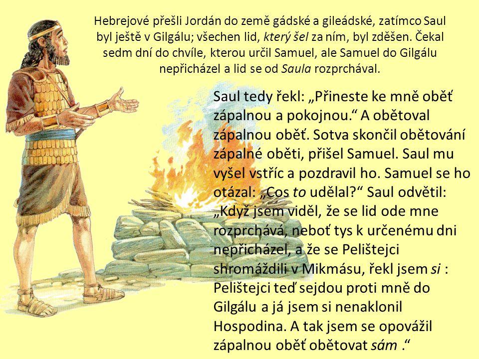 Hebrejové přešli Jordán do země gádské a gileádské, zatímco Saul byl ještě v Gilgálu; všechen lid, který šel za ním, byl zděšen.