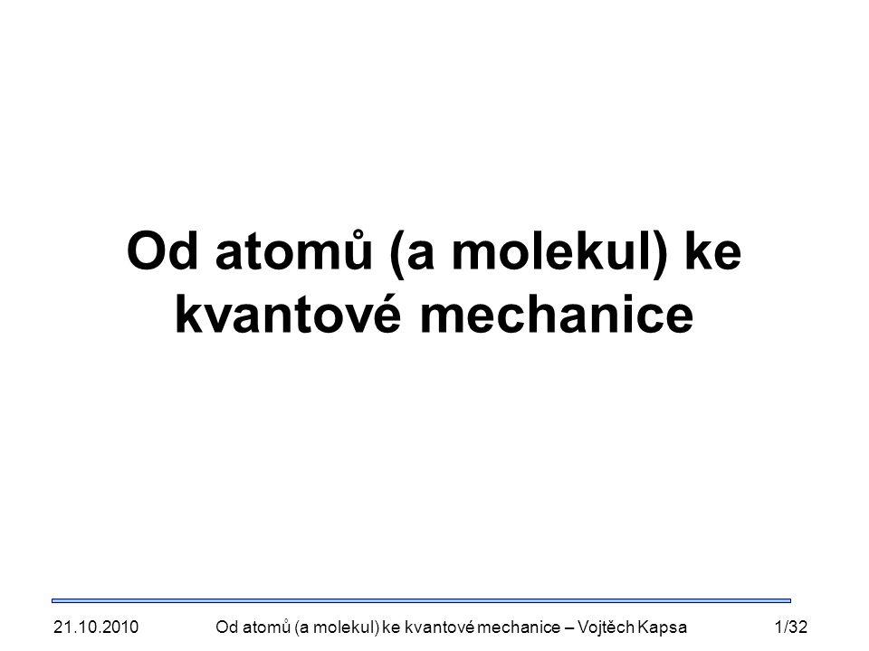 21.10.2010Od atomů (a molekul) ke kvantové mechanice – Vojtěch Kapsa1/32 Od atomů (a molekul) ke kvantové mechanice