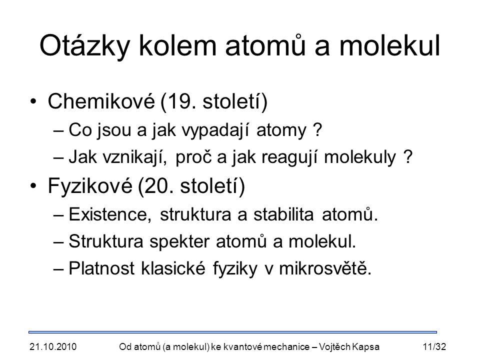 21.10.2010Od atomů (a molekul) ke kvantové mechanice – Vojtěch Kapsa11/32 Otázky kolem atomů a molekul Chemikové (19. století) –Co jsou a jak vypadají