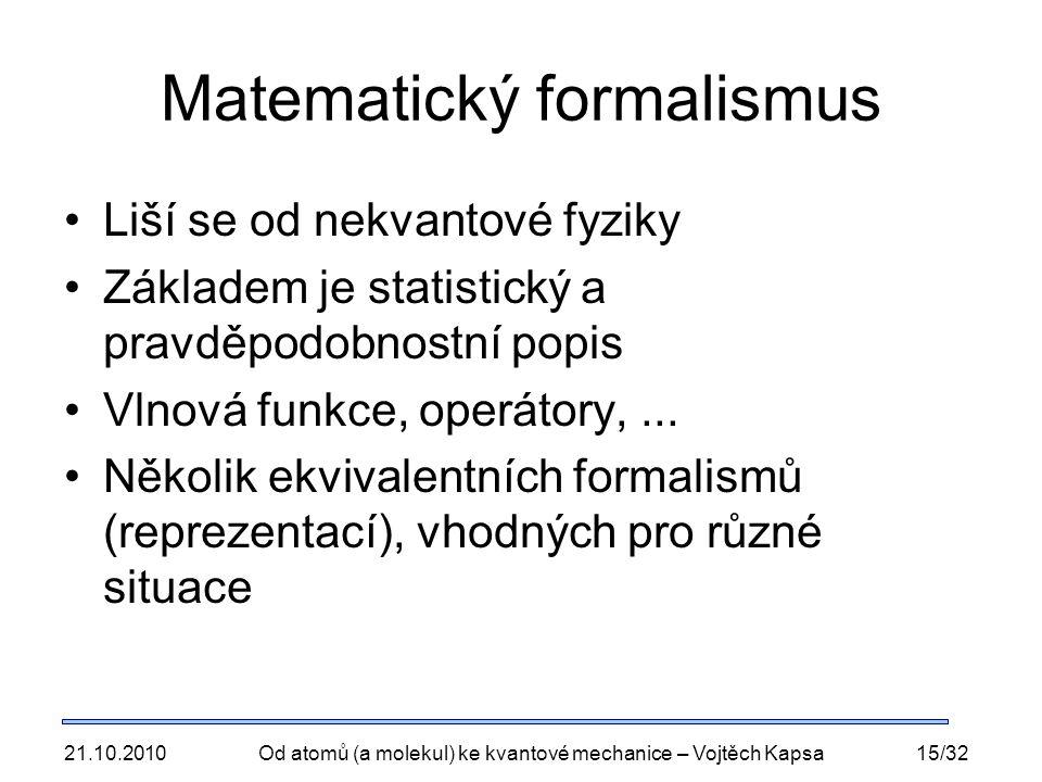 21.10.2010Od atomů (a molekul) ke kvantové mechanice – Vojtěch Kapsa15/32 Matematický formalismus Liší se od nekvantové fyziky Základem je statistický a pravděpodobnostní popis Vlnová funkce, operátory,...