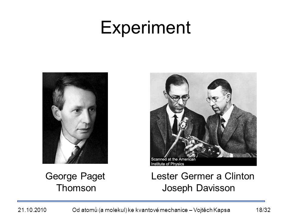 21.10.2010Od atomů (a molekul) ke kvantové mechanice – Vojtěch Kapsa18/32 Experiment George Paget Thomson Lester Germer a Clinton Joseph Davisson