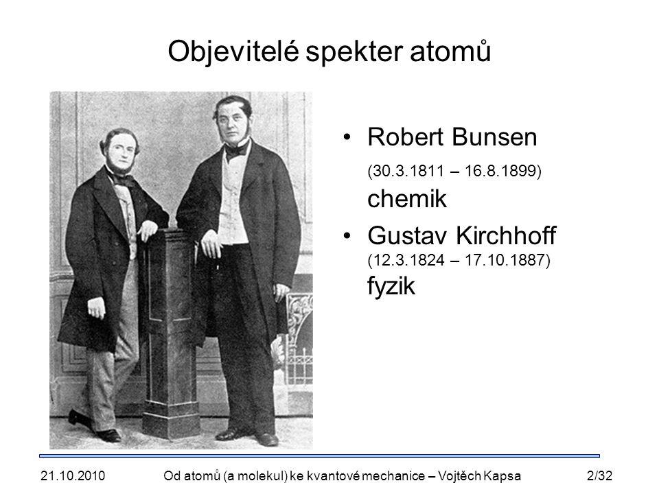 21.10.2010Od atomů (a molekul) ke kvantové mechanice – Vojtěch Kapsa2/32 Objevitelé spekter atomů Robert Bunsen (30.3.1811 – 16.8.1899) chemik Gustav Kirchhoff (12.3.1824 – 17.10.1887) fyzik