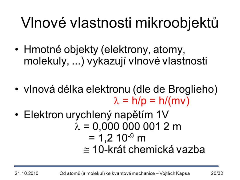 21.10.2010Od atomů (a molekul) ke kvantové mechanice – Vojtěch Kapsa20/32 Vlnové vlastnosti mikroobjektů Hmotné objekty (elektrony, atomy, molekuly,...) vykazují vlnové vlastnosti vlnová délka elektronu (dle de Broglieho) = h/p = h/(mv) Elektron urychlený napětím 1V = 0,000 000 001 2 m = 1,2 10 -9 m  10-krát chemická vazba