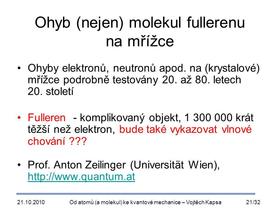 21.10.2010Od atomů (a molekul) ke kvantové mechanice – Vojtěch Kapsa21/32 Ohyb (nejen) molekul fullerenu na mřížce Ohyby elektronů, neutronů apod. na